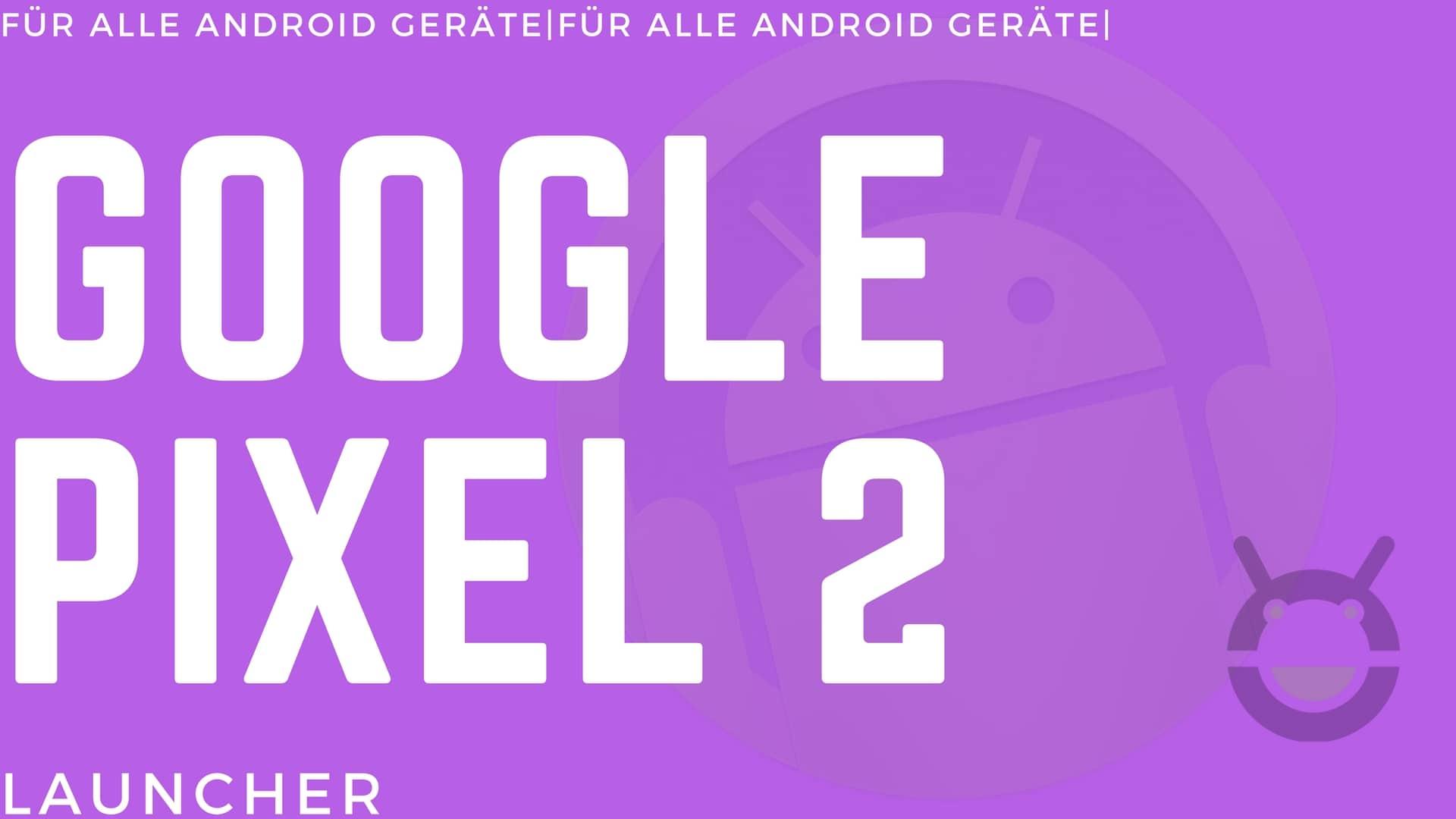 Rootless Pixel Launcher: Google Pixel 2 Launcher für alle